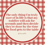 The only thing I'm truly sure of in life is that my toddler will ask for seconds and then decide they're done by the time the food gets to the table